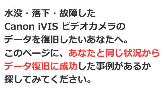 Canon iVIS 水没・落下・故障 ビデオカメラ 電源が入らない 液晶画面が映らない データ復旧 実績を紹介!