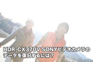 HDR-CX370V SONYビデオカメラ復旧 プロがオススメ 削除フォーマット故障水没に対応