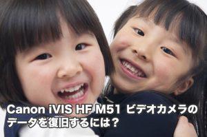 HF M51 iVIS Canonビデオカメラ データ復旧 故障・削除 結果にびっくり!