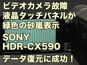 液晶タッチパネルが緑色の砂嵐 ビデオカメラ故障 データ復旧 SONY HDR-CX590V